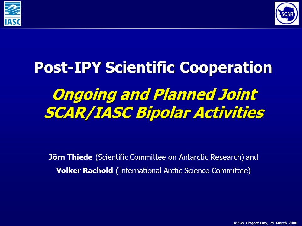 ASSW Project Day, 29 March 2008 Post-IPY Scientific Cooperation Ongoing and Planned Joint SCAR/IASC Bipolar Activities Jörn Thiede (Scientific Committ