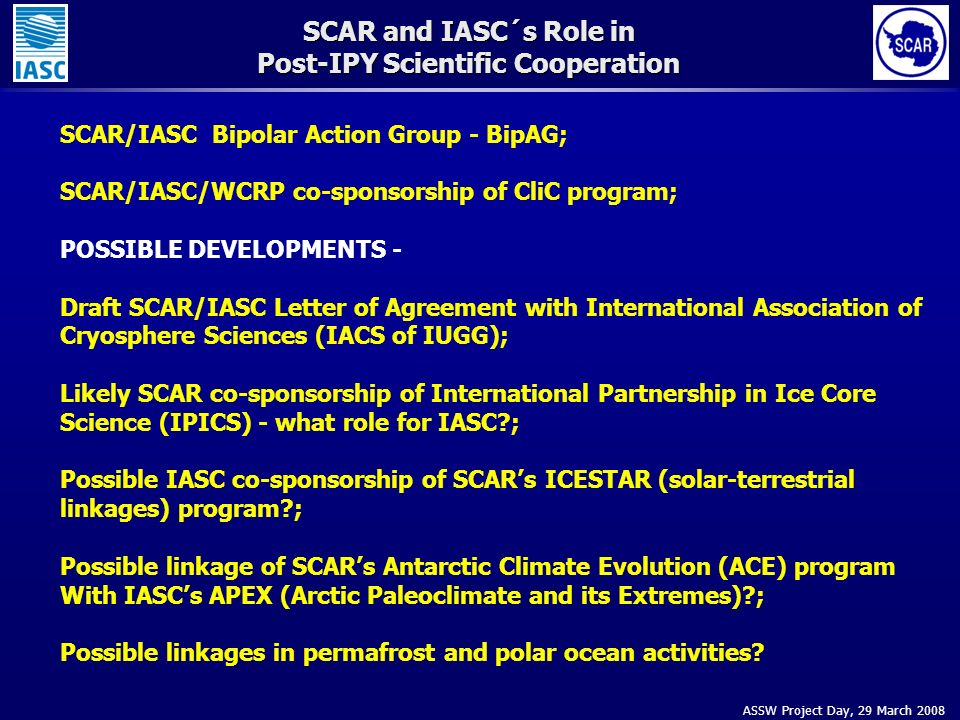 ASSW Project Day, 29 March 2008 SCAR and IASC´s Role in Post-IPY Scientific Cooperation SCAR/IASC Bipolar Action Group - BipAG; SCAR/IASC/WCRP co-sponsorship of CliC program; POSSIBLE DEVELOPMENTS - Draft SCAR/IASC Letter of Agreement with International Association of Cryosphere Sciences (IACS of IUGG); Likely SCAR co-sponsorship of International Partnership in Ice Core Science (IPICS) - what role for IASC ; Possible IASC co-sponsorship of SCARs ICESTAR (solar-terrestrial linkages) program ; Possible linkage of SCARs Antarctic Climate Evolution (ACE) program With IASCs APEX (Arctic Paleoclimate and its Extremes) ; Possible linkages in permafrost and polar ocean activities