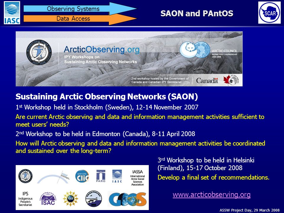 ASSW Project Day, 29 March 2008 Data Access Observing Systems SAON and PAntOS Sustaining Arctic Observing Networks (SAON) 1 st Workshop held in Stockholm (Sweden), 12-14 November 2007 Are current Arctic observing and data and information management activities sufficient to meet users needs.