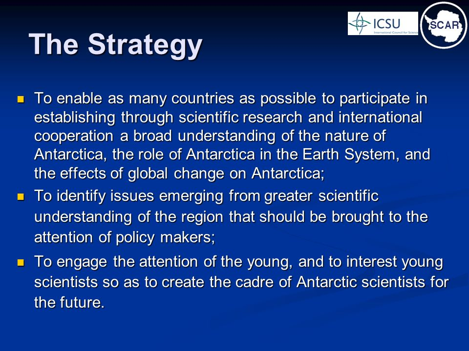 The Strategy To enable as many countries as possible to participate in establishing through scientific research and international cooperation a broad understanding of the nature of Antarctica, the role of Antarctica in the Earth System, and the effects of global change on Antarctica; To enable as many countries as possible to participate in establishing through scientific research and international cooperation a broad understanding of the nature of Antarctica, the role of Antarctica in the Earth System, and the effects of global change on Antarctica; To identify issues emerging from greater scientific understanding of the region that should be brought to the attention of policy makers; To identify issues emerging from greater scientific understanding of the region that should be brought to the attention of policy makers; To engage the attention of the young, and to interest young scientists so as to create the cadre of Antarctic scientists for the future.