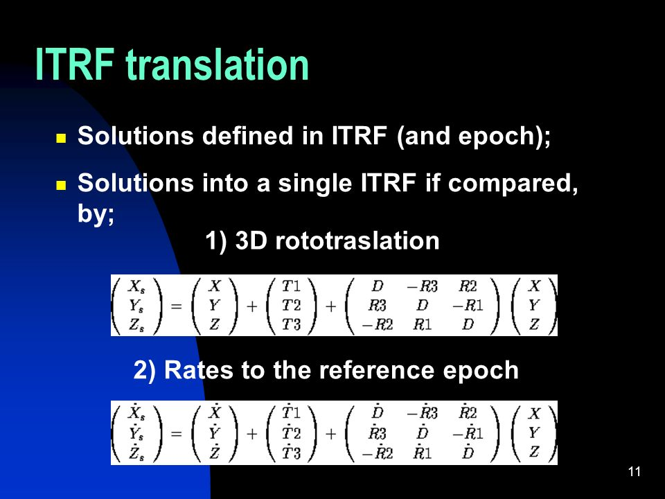 11 ITRF translation Solutions defined in ITRF (and epoch); Solutions into a single ITRF if compared, by; 1) 3D rototraslation 2) Rates to the reference epoch