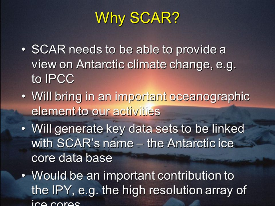 Why SCAR? SCAR needs to be able to provide a view on Antarctic climate change, e.g. to IPCCSCAR needs to be able to provide a view on Antarctic climat