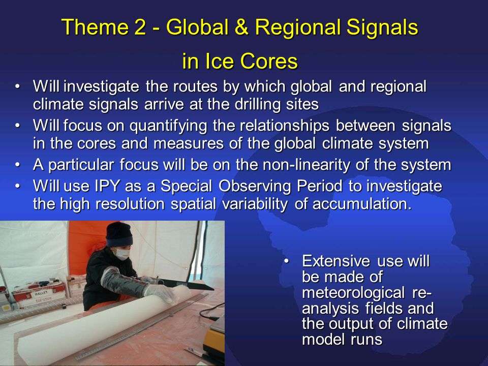 Theme 2 - Global & Regional Signals in Ice Cores Will investigate the routes by which global and regional climate signals arrive at the drilling sitesWill investigate the routes by which global and regional climate signals arrive at the drilling sites Will focus on quantifying the relationships between signals in the cores and measures of the global climate systemWill focus on quantifying the relationships between signals in the cores and measures of the global climate system A particular focus will be on the non-linearity of the systemA particular focus will be on the non-linearity of the system Will use IPY as a Special Observing Period to investigate the high resolution spatial variability of accumulation.Will use IPY as a Special Observing Period to investigate the high resolution spatial variability of accumulation.