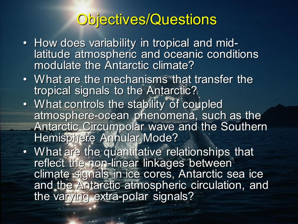 Objectives/Questions How does variability in tropical and mid- latitude atmospheric and oceanic conditions modulate the Antarctic climate How does variability in tropical and mid- latitude atmospheric and oceanic conditions modulate the Antarctic climate.