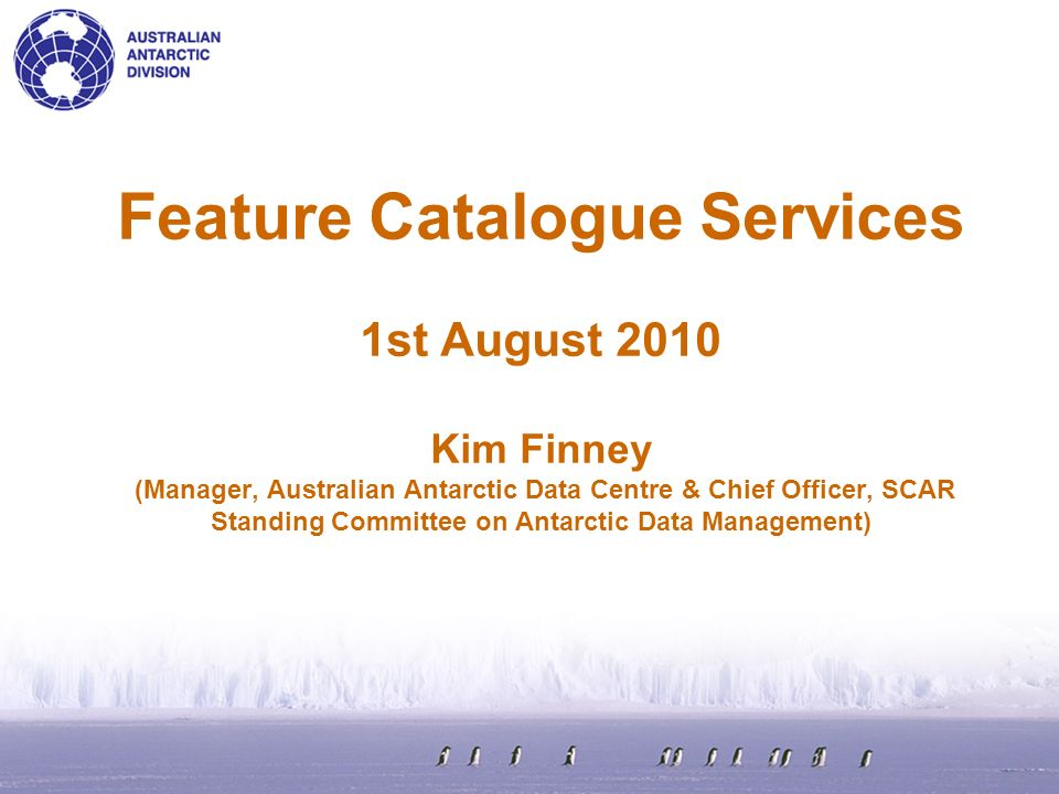 Feature Catalogue Services 1st August 2010 Kim Finney (Manager, Australian Antarctic Data Centre & Chief Officer, SCAR Standing Committee on Antarctic Data Management)