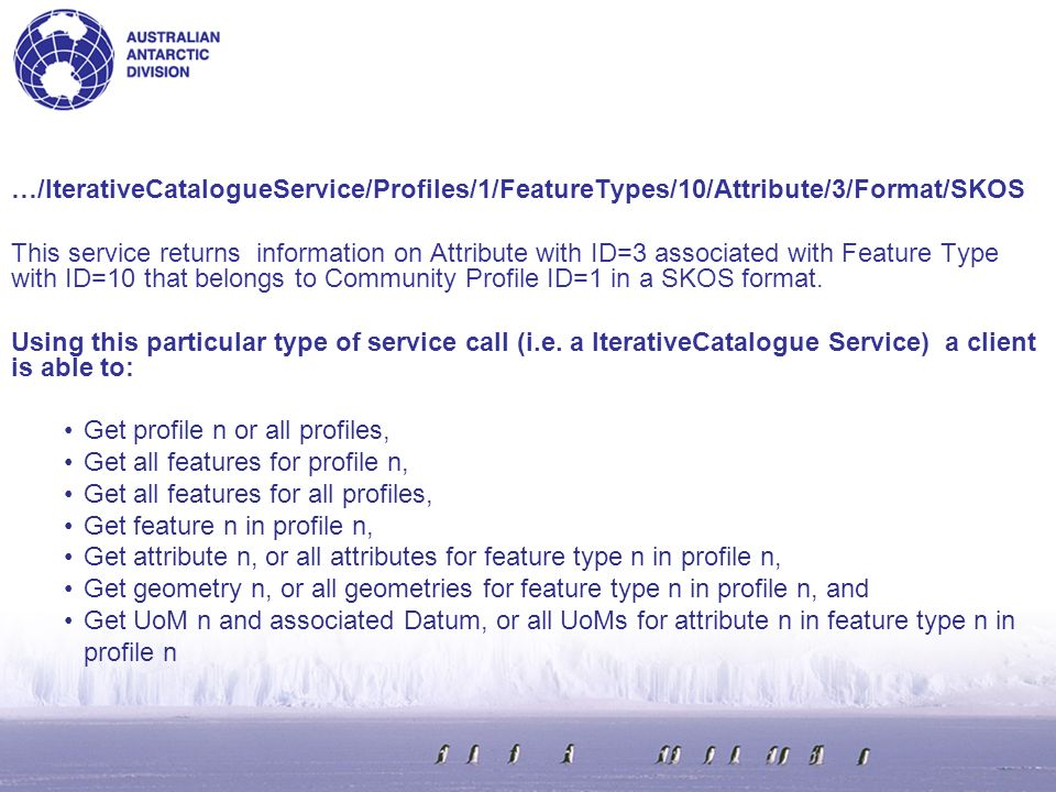 StreamlinedCatalogueServiceService Type - Delivers more information in one hit versus an iterative drilldown IterativeCatalogueServiceService Type - Delivers via progressive drilldown through a profile Profiles/n/Get information for profile with ID=n Profiles/if no value after this switch, then all profiles are returned Profiles/n/FeatureTypes/if no value after this switch, then all feature-types are returned that are associated with profile with ID=n Profiles/n/FeatureTypes/10/Get information for feature type ID=10 Format=xml (default)Output formats that will become available (with possible additional values of: html owl or skos) ComponentCatalogueServiceService Type - gets the components of the Feature Catalogue (Feature Type, Geometry, Attribute, UoM, Datum or Relationship ) FeatureType/nGet information for FeatureType with ID=n Geometry/nGet information for spatiotemporal geometry with ID=n Attribute/nGet information for attribute with ID=n UoM/nGet information for UoM with ID=n UoMGet information for all UoMs Relationship/nGet information for relationship with ID=n