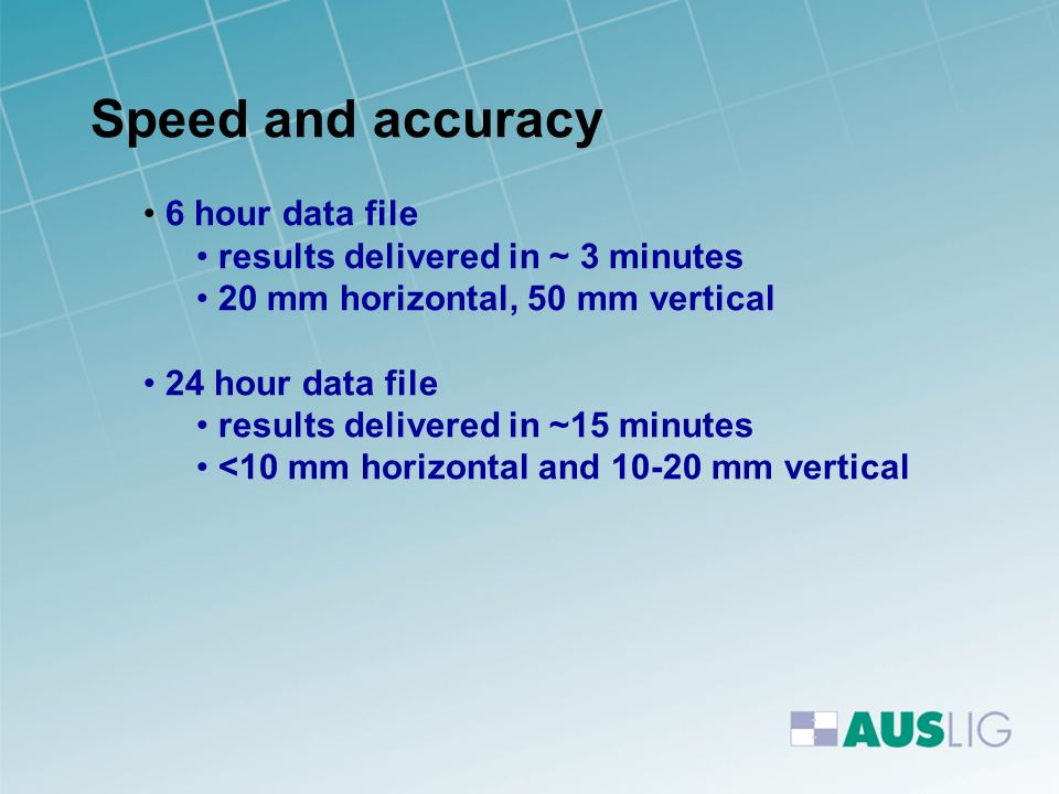 Speed and accuracy 6 hour data file results delivered in ~ 3 minutes 20 mm horizontal, 50 mm vertical 24 hour data file results delivered in ~15 minut