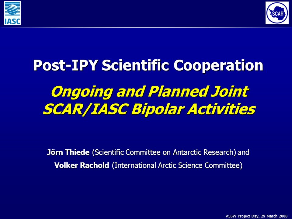 ASSW Project Day, 29 March 2008 Post-IPY Scientific Cooperation Ongoing and Planned Joint SCAR/IASC Bipolar Activities Jörn Thiede (Scientific Committee on Antarctic Research) and Volker Rachold (International Arctic Science Committee)