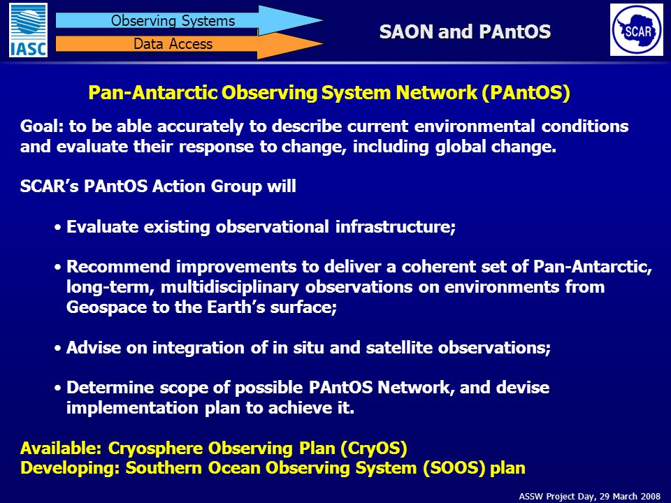 ASSW Project Day, 29 March 2008 Data Access Observing Systems SAON and PAntOS Pan-Antarctic Observing System Network (PAntOS) Goal: to be able accurately to describe current environmental conditions and evaluate their response to change, including global change.