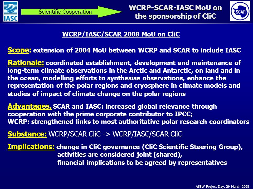 ASSW Project Day, 29 March 2008 WCRP-SCAR-IASC MoU on the sponsorship of CliC Scientific Cooperation Scope: extension of 2004 MoU between WCRP and SCAR to include IASC Rationale: coordinated establishment, development and maintenance of long-term climate observations in the Arctic and Antarctic, on land and in the ocean, modelling efforts to synthesise observations, enhance the representation of the polar regions and cryosphere in climate models and studies of impact of climate change on the polar regions Advantages.