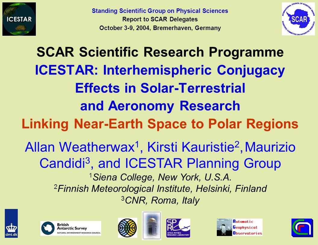 SCAR Scientific Research Programme ICESTAR: Interhemispheric Conjugacy Effects in Solar-Terrestrial and Aeronomy Research Linking Near-Earth Space to Polar Regions Vladimir Papitashvili (Former Leader of the ICESTAR Planning Group) Space Physics Research Laboratory University of Michigan, U.S.A.