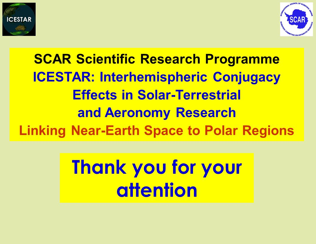 Thank you for your attention SCAR Scientific Research Programme ICESTAR: Interhemispheric Conjugacy Effects in Solar-Terrestrial and Aeronomy Research Linking Near-Earth Space to Polar Regions