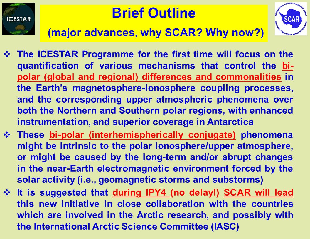 The ICESTAR Programme for the first time will focus on the quantification of various mechanisms that control the bi- polar (global and regional) differences and commonalities in the Earths magnetosphere-ionosphere coupling processes, and the corresponding upper atmospheric phenomena over both the Northern and Southern polar regions, with enhanced instrumentation, and superior coverage in Antarctica These bi-polar (interhemispherically conjugate) phenomena might be intrinsic to the polar ionosphere/upper atmosphere, or might be caused by the long-term and/or abrupt changes in the near-Earth electromagnetic environment forced by the solar activity (i.e., geomagnetic storms and substorms) It is suggested that during IPY4 (no delay!) SCAR will lead this new initiative in close collaboration with the countries which are involved in the Arctic research, and possibly with the International Arctic Science Committee (IASC) Brief Outline (major advances, why SCAR.