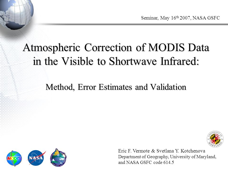 Seminar, May 16 th 2007, NASA GSFC Atmospheric Correction of MODIS Data in the Visible to Shortwave Infrared: Method, Error Estimates and Validation Eric F.