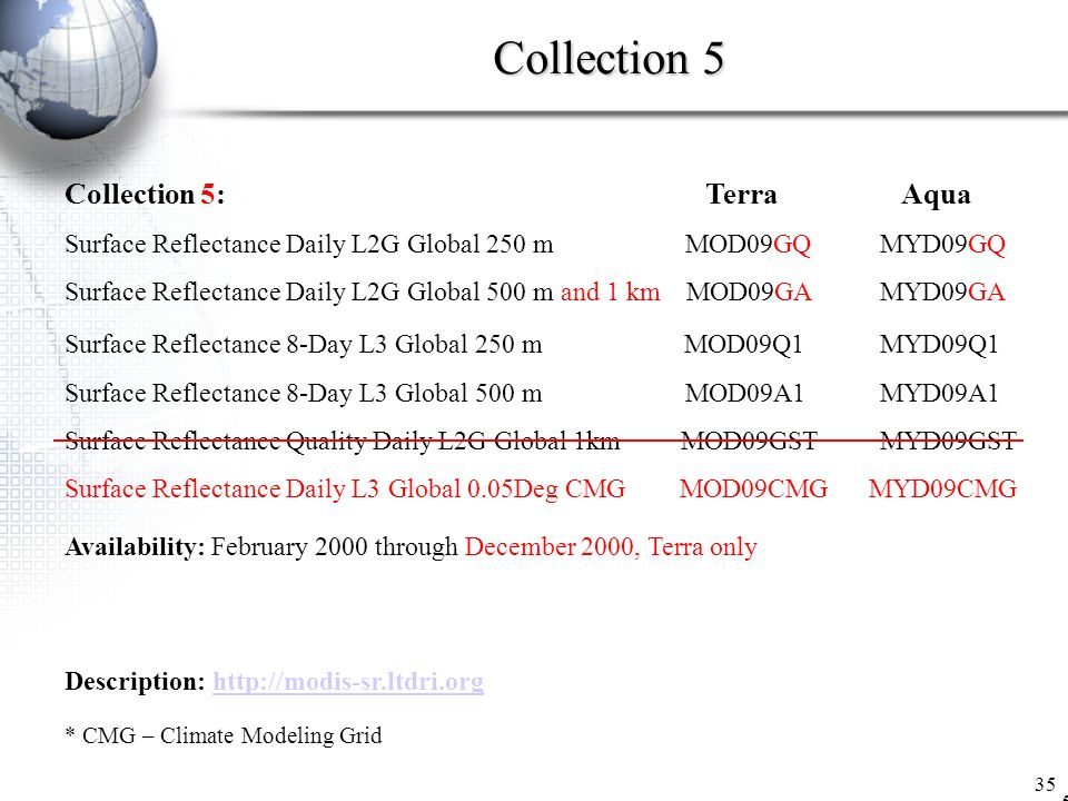 Collection 5 35 Collection 5:Terra Aqua Surface Reflectance Daily L2G Global 250 m MOD09GQ MYD09GQ Surface Reflectance Daily L2G Global 500 m and 1 km MOD09GA MYD09GA Surface Reflectance 8-Day L3 Global 250 m MOD09Q1 MYD09Q1 Surface Reflectance 8-Day L3 Global 500 m MOD09A1 MYD09A1 Surface Reflectance Quality Daily L2G Global 1km MOD09GST MYD09GST Surface Reflectance Daily L3 Global 0.05Deg CMG MOD09CMG MYD09CMG Availability: February 2000 through December 2000, Terra only Description: http://modis-sr.ltdri.orghttp://modis-sr.ltdri.org * CMG – Climate Modeling Grid 5