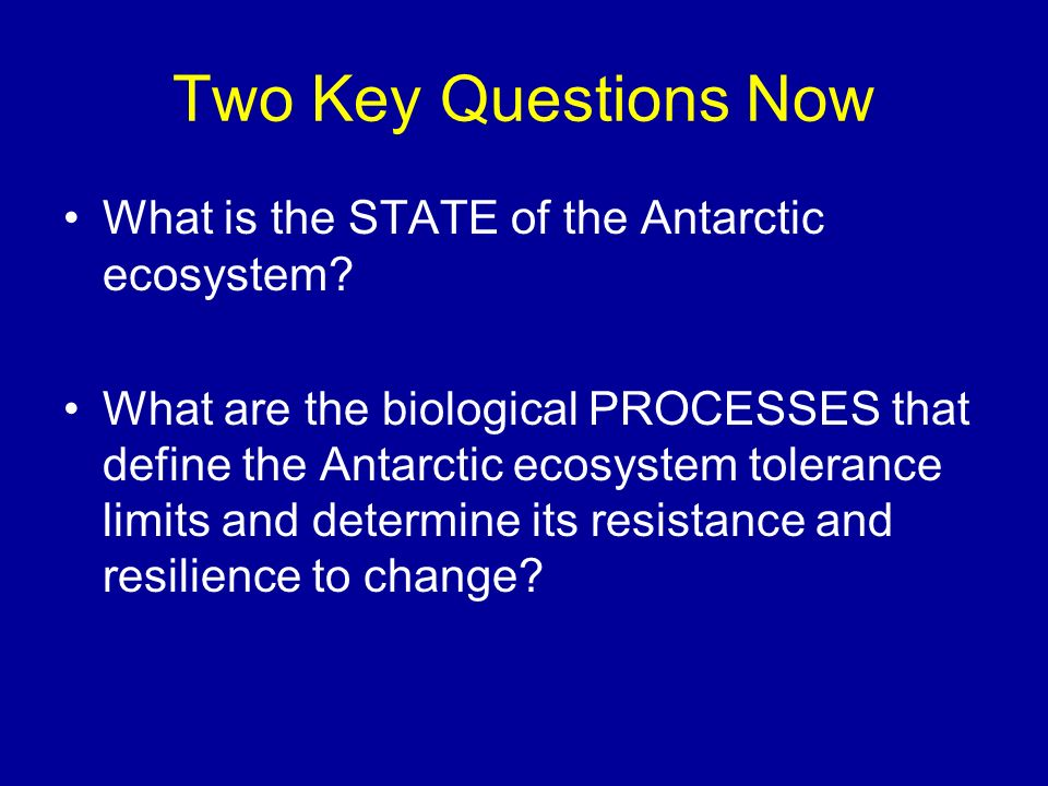 Two Key Questions Now What is the STATE of the Antarctic ecosystem? What are the biological PROCESSES that define the Antarctic ecosystem tolerance li