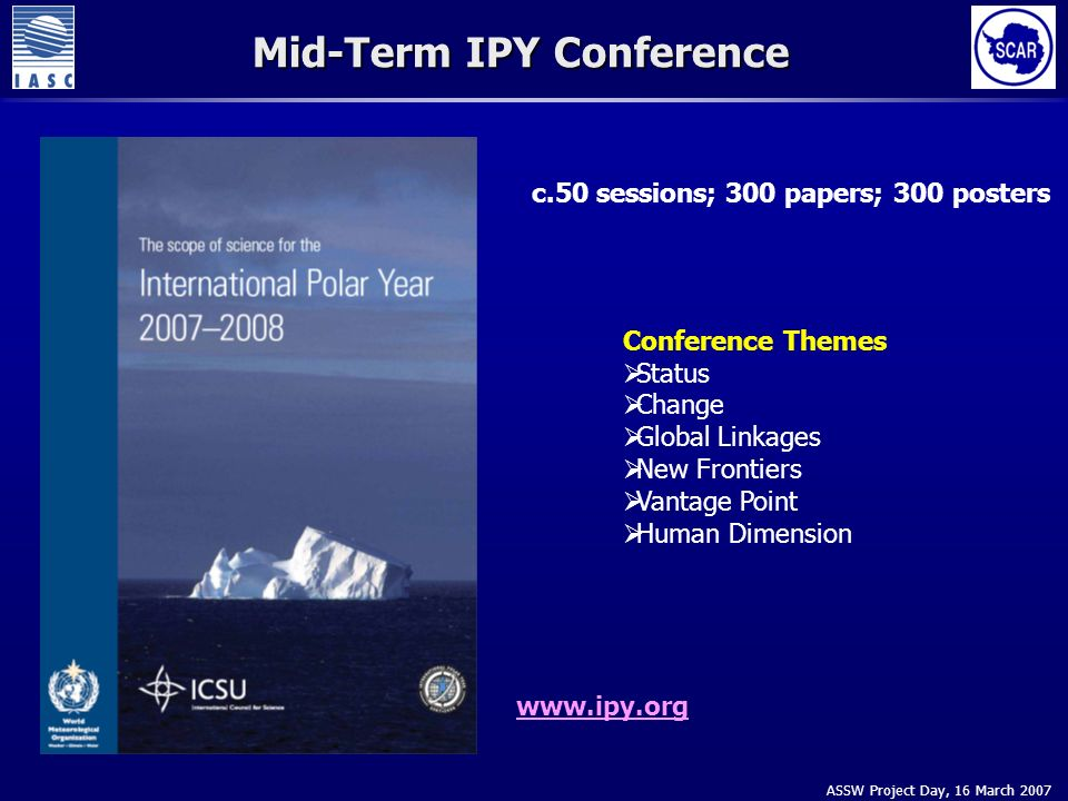 ASSW Project Day, 16 March 2007 Mid-Term IPY Conference Conference Themes Status Change Global Linkages New Frontiers Vantage Point Human Dimension c.50 sessions; 300 papers; 300 posters www.ipy.org