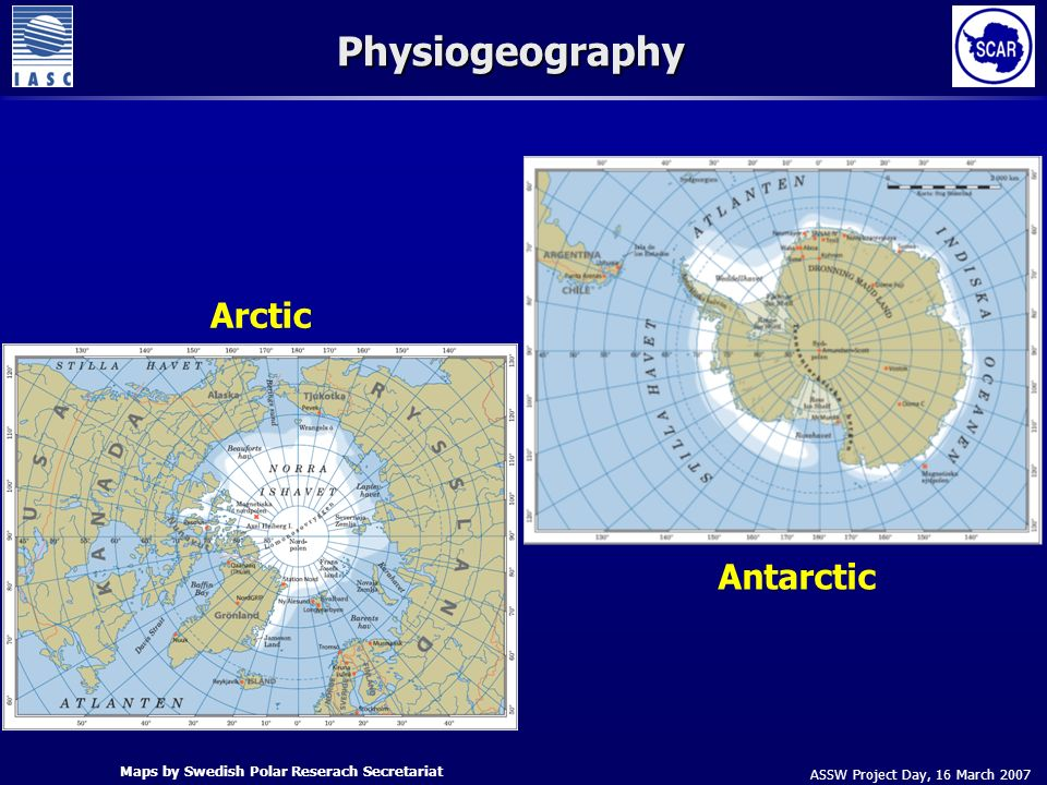 ASSW Project Day, 16 March 2007 Physiogeography Arctic Antarctic Maps by Swedish Polar Reserach Secretariat