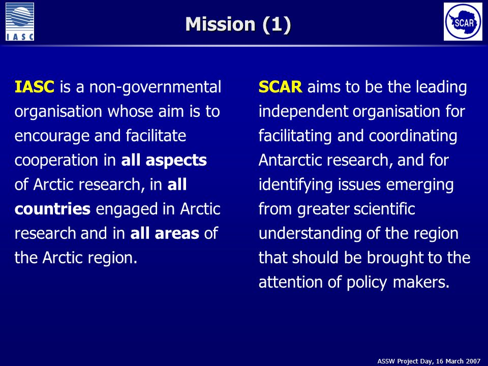 ASSW Project Day, 16 March 2007 Mission (1) IASC is a non-governmental organisation whose aim is to encourage and facilitate cooperation in all aspects of Arctic research, in all countries engaged in Arctic research and in all areas of the Arctic region.