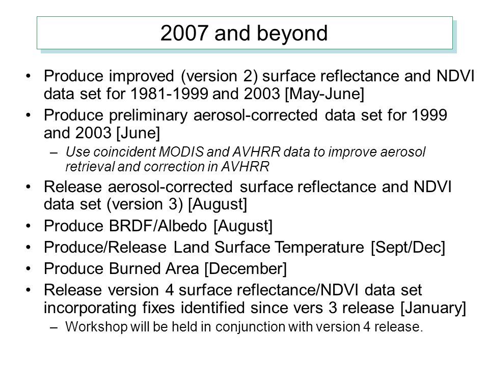 2007 and beyond Produce improved (version 2) surface reflectance and NDVI data set for 1981-1999 and 2003 [May-June] Produce preliminary aerosol-corrected data set for 1999 and 2003 [June] –Use coincident MODIS and AVHRR data to improve aerosol retrieval and correction in AVHRR Release aerosol-corrected surface reflectance and NDVI data set (version 3) [August] Produce BRDF/Albedo [August] Produce/Release Land Surface Temperature [Sept/Dec] Produce Burned Area [December] Release version 4 surface reflectance/NDVI data set incorporating fixes identified since vers 3 release [January] –Workshop will be held in conjunction with version 4 release.