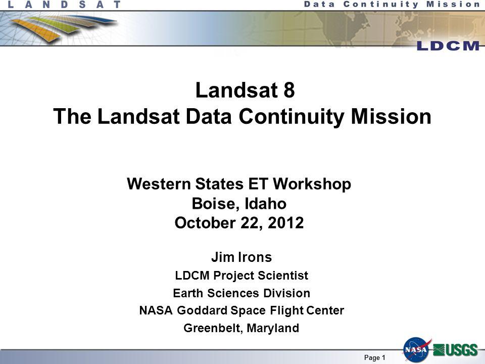Page 1 Landsat 8 The Landsat Data Continuity Mission Jim Irons LDCM Project Scientist Earth Sciences Division NASA Goddard Space Flight Center Greenbe