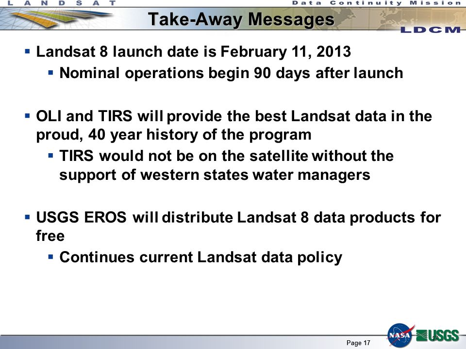 Page 17 Landsat 8 launch date is February 11, 2013 Nominal operations begin 90 days after launch OLI and TIRS will provide the best Landsat data in th