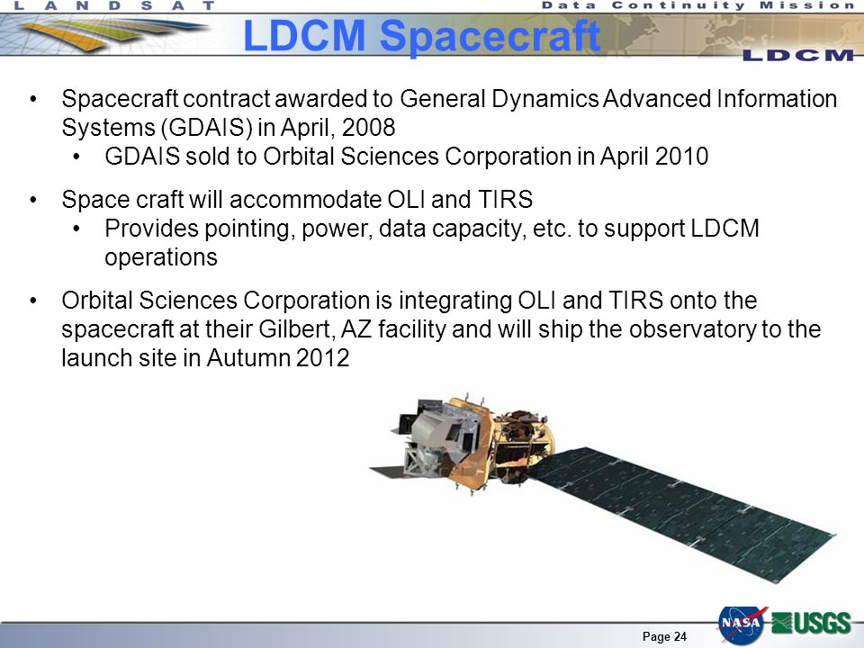 Page 24 LDCM Spacecraft Spacecraft contract awarded to General Dynamics Advanced Information Systems (GDAIS) in April, 2008 GDAIS sold to Orbital Scie
