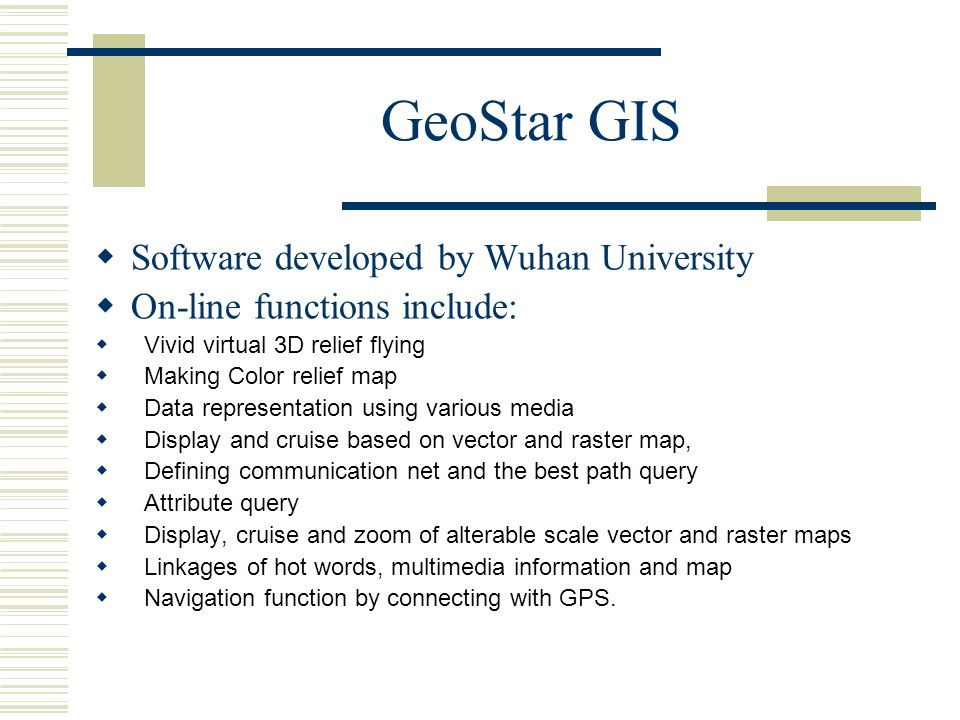 GeoStar GIS Software developed by Wuhan University On-line functions include: Vivid virtual 3D relief flying Making Color relief map Data representation using various media Display and cruise based on vector and raster map, Defining communication net and the best path query Attribute query Display, cruise and zoom of alterable scale vector and raster maps Linkages of hot words, multimedia information and map Navigation function by connecting with GPS.