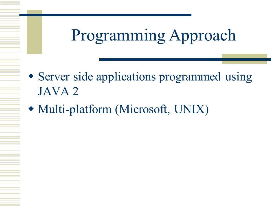 Programming Approach Server side applications programmed using JAVA 2 Multi-platform (Microsoft, UNIX)