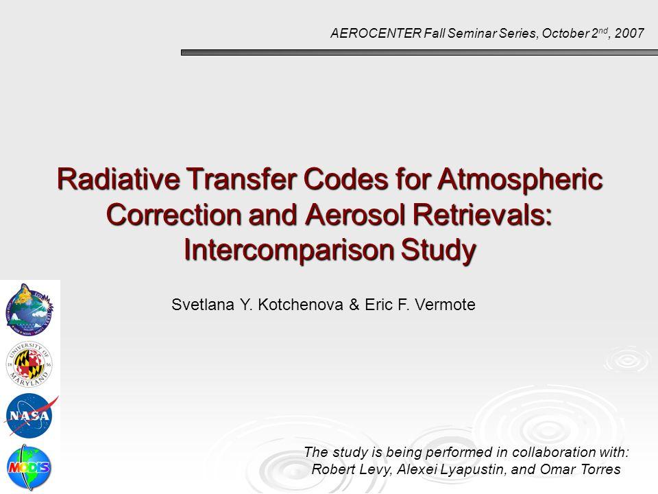 Radiative Transfer Codes for Atmospheric Correction and Aerosol Retrievals: Intercomparison Study AEROCENTER Fall Seminar Series, October 2 nd, 2007 S