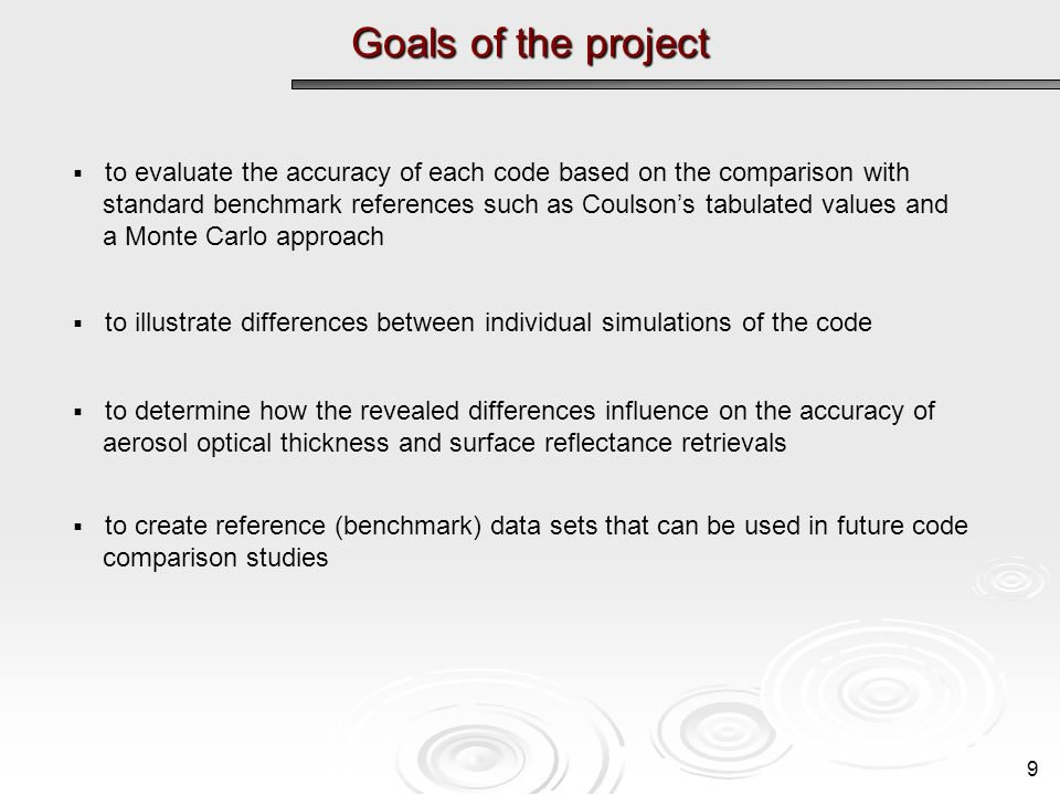 Goals of the project to evaluate the accuracy of each code based on the comparison with standard benchmark references such as Coulsons tabulated values and a Monte Carlo approach to illustrate differences between individual simulations of the code to determine how the revealed differences influence on the accuracy of aerosol optical thickness and surface reflectance retrievals to create reference (benchmark) data sets that can be used in future code comparison studies 9