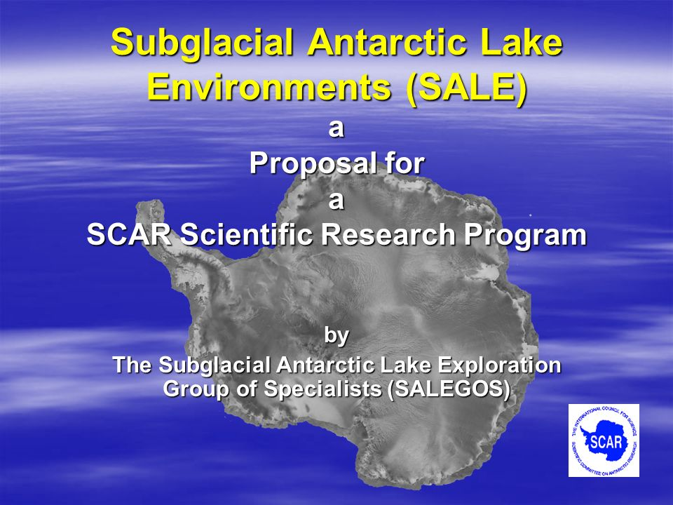 Subglacial Antarctic Lake Environments (SALE) a Proposal for a SCAR Scientific Research Program by The Subglacial Antarctic Lake Exploration Group of Specialists (SALEGOS)