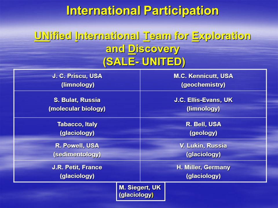 International Participation UNified International Team for Exploration and Discovery (SALE- UNITED) J. C. Priscu, USA (limnology) (limnology) M.C. Ken