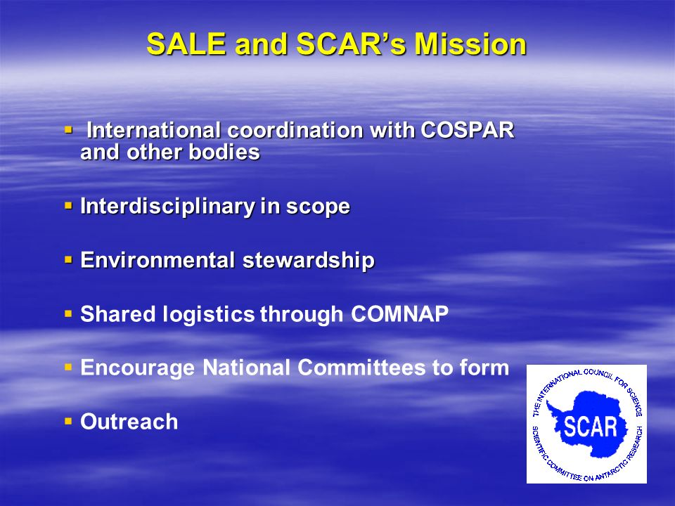 SALE and SCARs Mission International coordination with COSPAR and other bodies International coordination with COSPAR and other bodies Interdisciplinary in scope Interdisciplinary in scope Environmental stewardship Environmental stewardship Shared logistics through COMNAP Encourage National Committees to form Outreach