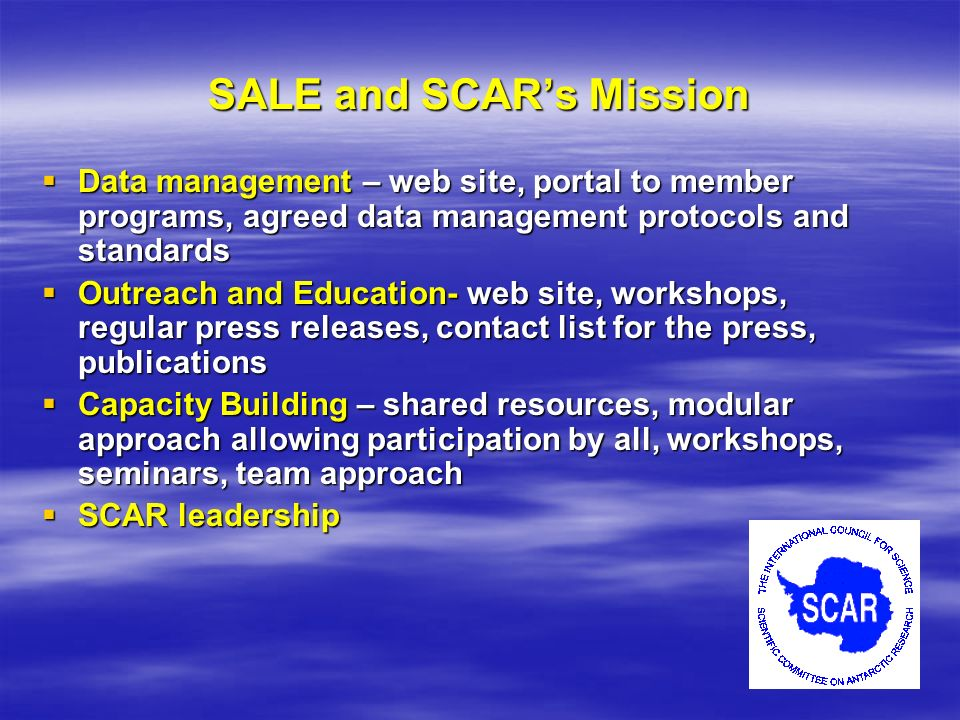 SALE and SCARs Mission Data management – web site, portal to member programs, agreed data management protocols and standards Data management – web site, portal to member programs, agreed data management protocols and standards Outreach and Education- web site, workshops, regular press releases, contact list for the press, publications Outreach and Education- web site, workshops, regular press releases, contact list for the press, publications Capacity Building – shared resources, modular approach allowing participation by all, workshops, seminars, team approach Capacity Building – shared resources, modular approach allowing participation by all, workshops, seminars, team approach SCAR leadership SCAR leadership