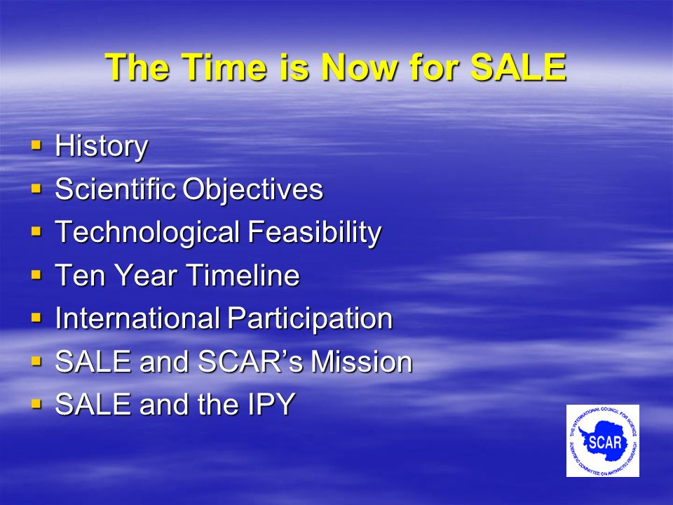 The Time is Now for SALE History History Scientific Objectives Scientific Objectives Technological Feasibility Technological Feasibility Ten Year Timeline Ten Year Timeline International Participation International Participation SALE and SCARs Mission SALE and SCARs Mission SALE and the IPY SALE and the IPY