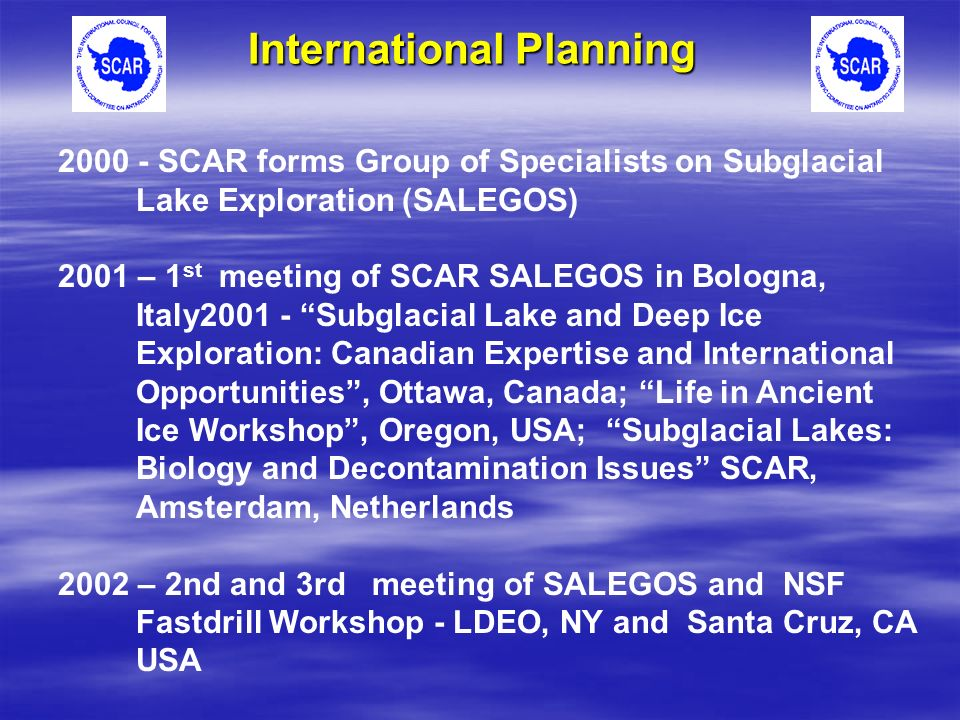2000 - SCAR forms Group of Specialists on Subglacial Lake Exploration (SALEGOS) 2001 – 1 st meeting of SCAR SALEGOS in Bologna, Italy2001 - Subglacial Lake and Deep Ice Exploration: Canadian Expertise and International Opportunities, Ottawa, Canada; Life in Ancient Ice Workshop, Oregon, USA; Subglacial Lakes: Biology and Decontamination Issues SCAR, Amsterdam, Netherlands 2002 – 2nd and 3rd meeting of SALEGOS and NSF Fastdrill Workshop - LDEO, NY and Santa Cruz, CA USA International Planning
