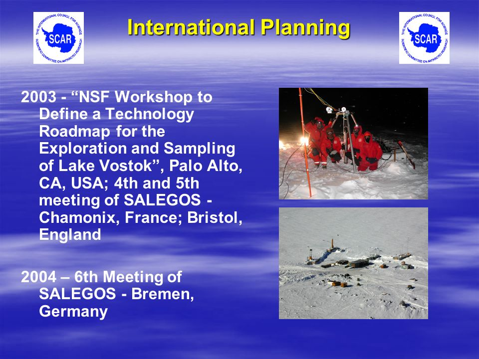 2003 - NSF Workshop to Define a Technology Roadmap for the Exploration and Sampling of Lake Vostok, Palo Alto, CA, USA; 4th and 5th meeting of SALEGOS - Chamonix, France; Bristol, England 2004 – 6th Meeting of SALEGOS - Bremen, Germany