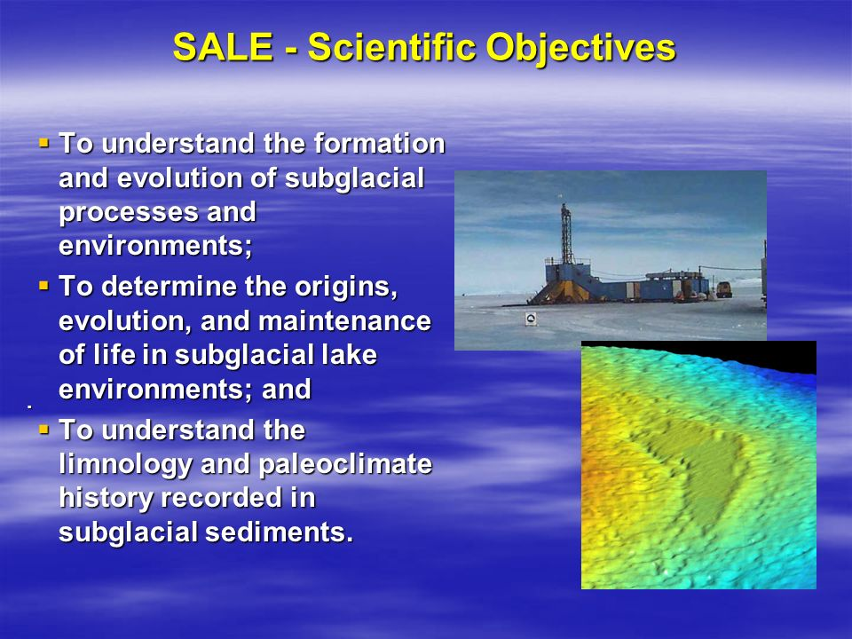 SALE - Scientific Objectives To understand the formation and evolution of subglacial processes and environments; To understand the formation and evolution of subglacial processes and environments; To determine the origins, evolution, and maintenance of life in subglacial lake environments; and To determine the origins, evolution, and maintenance of life in subglacial lake environments; and To understand the limnology and paleoclimate history recorded in subglacial sediments.