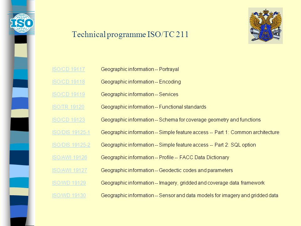 Technical programme ISO/TC 211 ISO/CD 19117ISO/CD 19117Geographic information -- Portrayal ISO/CD 19118ISO/CD 19118Geographic information -- Encoding ISO/CD 19119ISO/CD 19119Geographic information -- Services ISO/TR 19120ISO/TR 19120Geographic information -- Functional standards ISO/CD 19123ISO/CD 19123Geographic information -- Schema for coverage geometry and functions ISO/DIS ISO/DIS Geographic information -- Simple feature access -- Part 1: Common architecture ISO/DIS ISO/DIS Geographic information -- Simple feature access -- Part 2: SQL option ISO/AWI 19126ISO/AWI 19126Geographic information -- Profile -- FACC Data Dictionary ISO/AWI 19127ISO/AWI 19127Geographic information -- Geodectic codes and parameters ISO/WD 19129ISO/WD 19129Geographic information -- Imagery, gridded and coverage data framework ISO/WD 19130ISO/WD 19130Geographic information -- Sensor and data models for imagery and gridded data