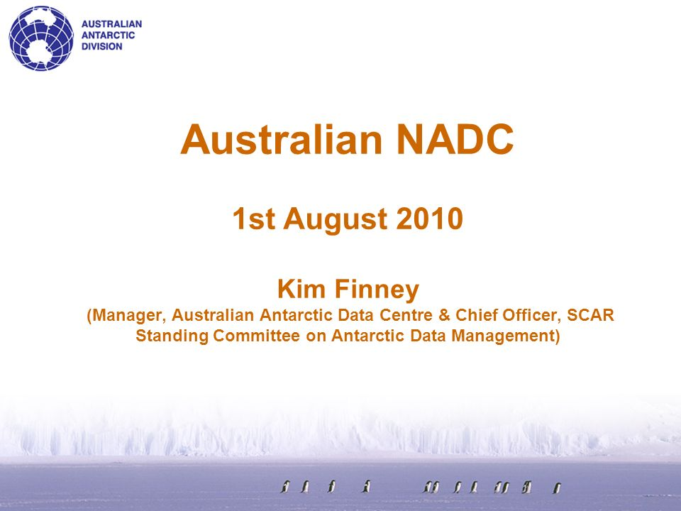 Australian NADC 1st August 2010 Kim Finney (Manager, Australian Antarctic Data Centre & Chief Officer, SCAR Standing Committee on Antarctic Data Management)