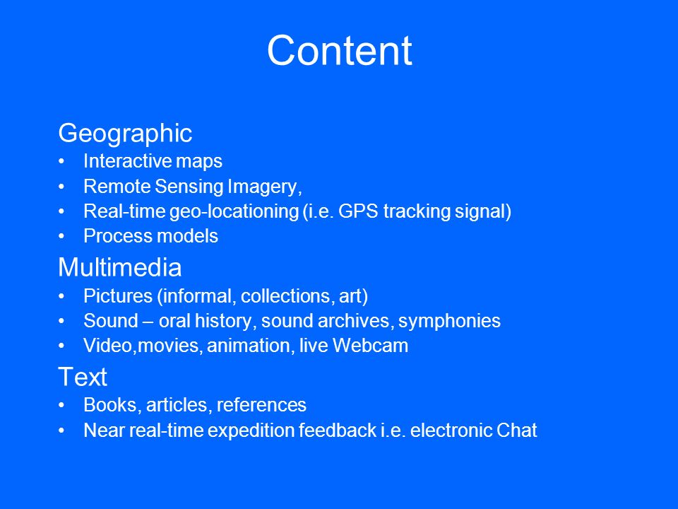 Content Geographic Interactive maps Remote Sensing Imagery, Real-time geo-locationing (i.e. GPS tracking signal) Process models Multimedia Pictures (i