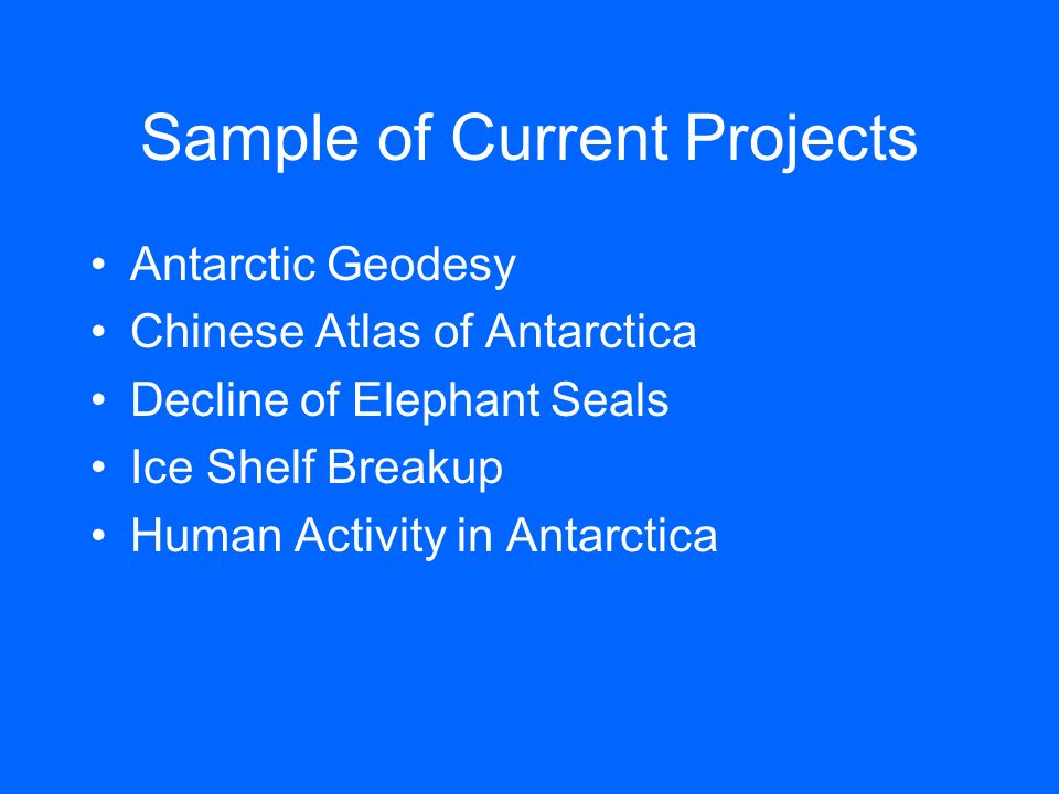 Sample of Current Projects Antarctic Geodesy Chinese Atlas of Antarctica Decline of Elephant Seals Ice Shelf Breakup Human Activity in Antarctica