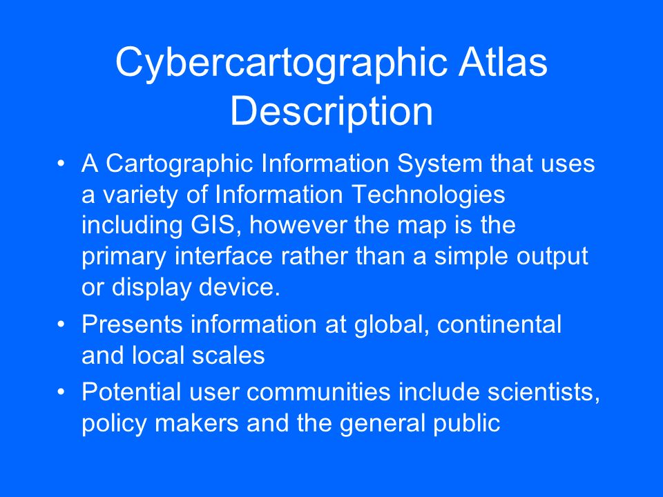 Cybercartographic Atlas Description A Cartographic Information System that uses a variety of Information Technologies including GIS, however the map i