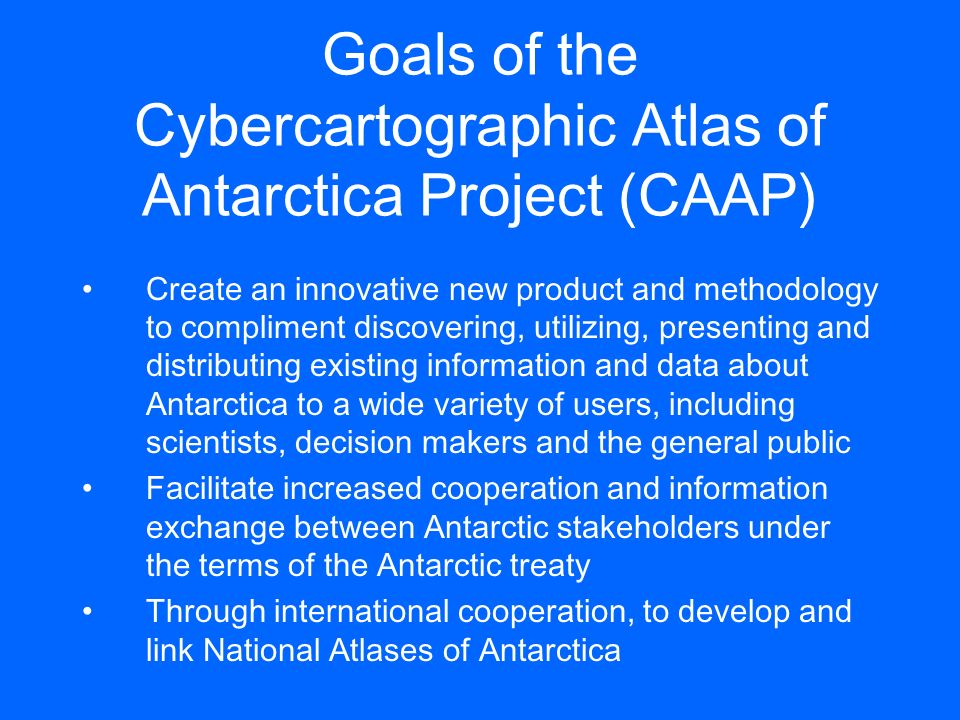 Goals of the Cybercartographic Atlas of Antarctica Project (CAAP) Create an innovative new product and methodology to compliment discovering, utilizin