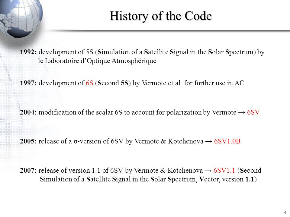 History of the Code 3 1992: development of 5S (Simulation of a Satellite Signal in the Solar Spectrum) by le Laboratoire dOptique Atmosphérique 1997: development of 6S (Second 5S) by Vermote et al.