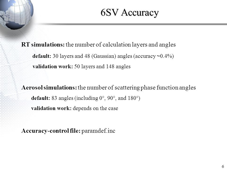 6SV Accuracy 6 RT simulations: the number of calculation layers and angles default: 30 layers and 48 (Gaussian) angles (accuracy 0.4%) validation work: 50 layers and 148 angles Aerosol simulations: the number of scattering phase function angles default: 83 angles (including 0°, 90°, and 180°) validation work: depends on the case Accuracy-control file: paramdef.inc