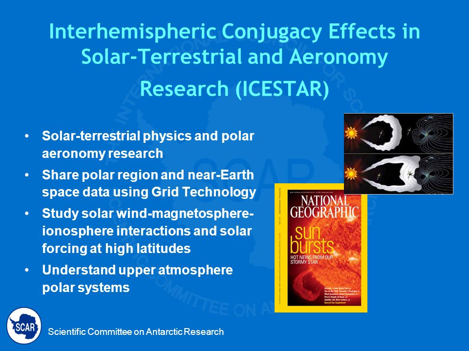 Scientific Committee on Antarctic Research Interhemispheric Conjugacy Effects in Solar-Terrestrial and Aeronomy Research (ICESTAR) Solar-terrestrial physics and polar aeronomy research Share polar region and near-Earth space data using Grid Technology Study solar wind-magnetosphere- ionosphere interactions and solar forcing at high latitudes Understand upper atmosphere polar systems