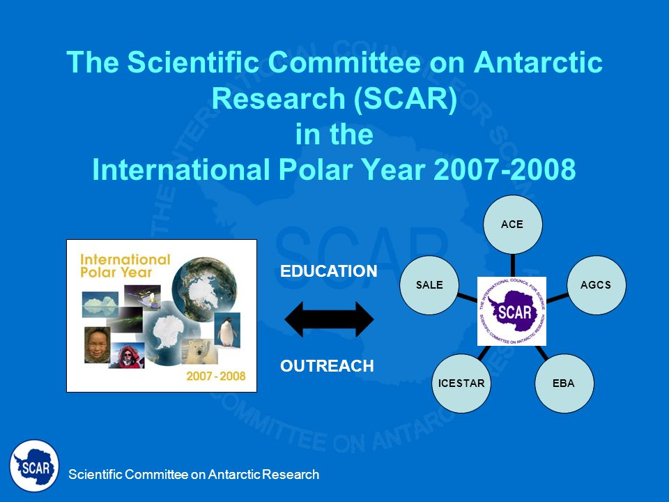 Scientific Committee on Antarctic Research The Scientific Committee on Antarctic Research (SCAR) in the International Polar Year EDUCATION OUTREACH