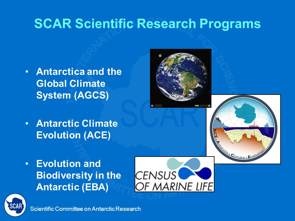 Scientific Committee on Antarctic Research SCAR Scientific Research Programs Antarctica and the Global Climate System (AGCS) Antarctic Climate Evolution (ACE) Evolution and Biodiversity in the Antarctic (EBA)